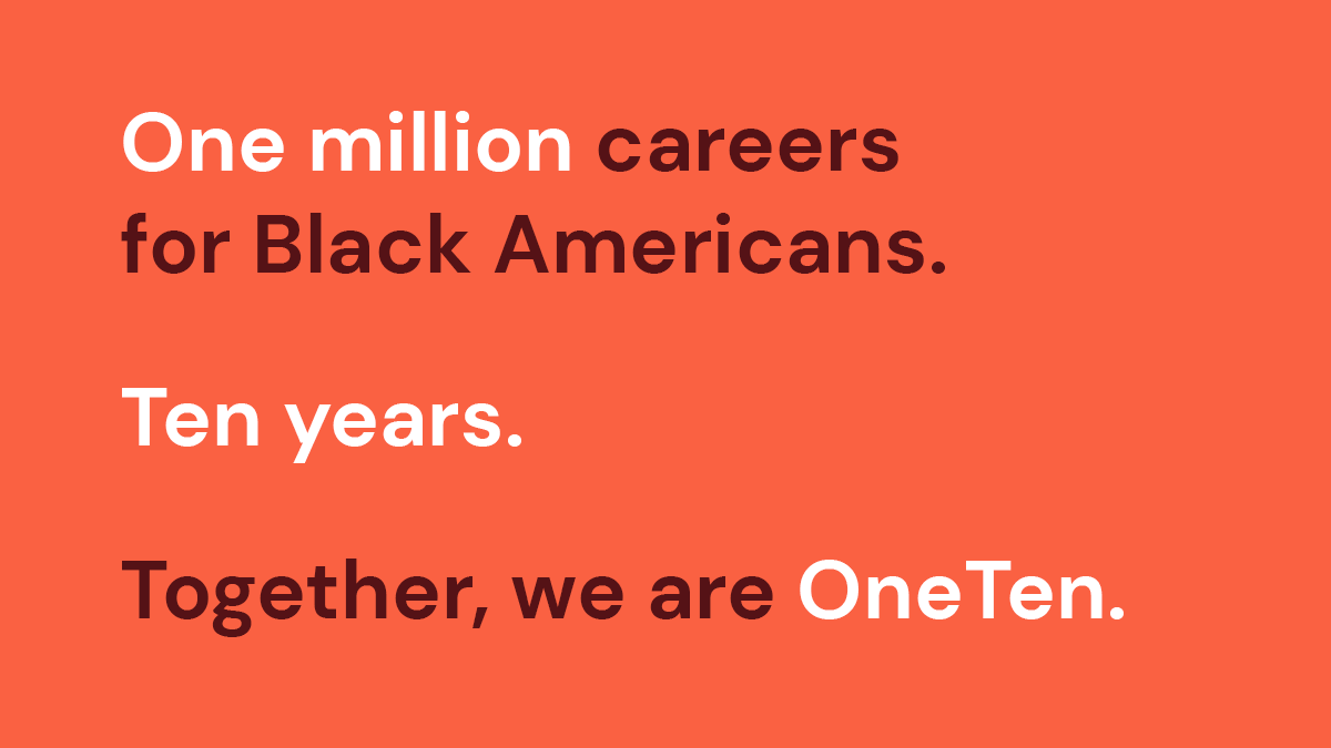 OneTen Mission: One million careers for Black Americans. Ten years. Together, we are OneTen.